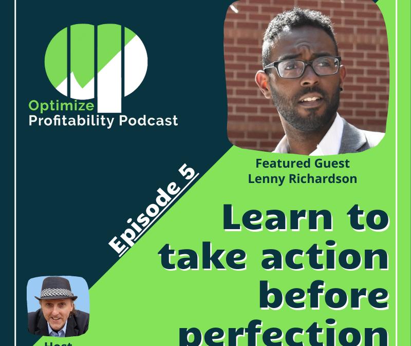 Episode 5: Learning To Take Action Before Perfection – Optimize Profitability Podcast with Lenny Richardson