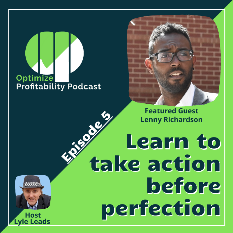 Episode 5: Learning To Take Action Before Perfection – Optimize Profitability Podcast with Lenny Richardson