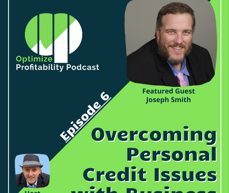 Episode 6: Overcoming Personal Credit Issues With Business – Optimize Profitability Podcast with Joseph Smith