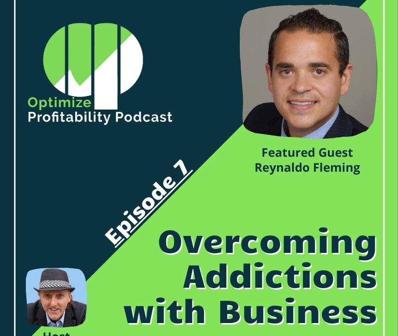 Episode 7 – Overcoming Addictions With Entrepreneurship – Optimize Profitability Podcast with Rey Fleming