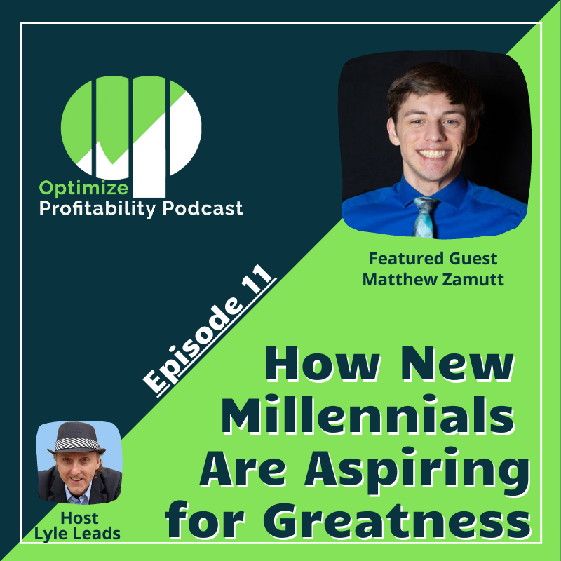 Episode 11 – How New Millenials Are Aspiring For Greatness – Optimize Profitability Podcast with Matthew Zamutt