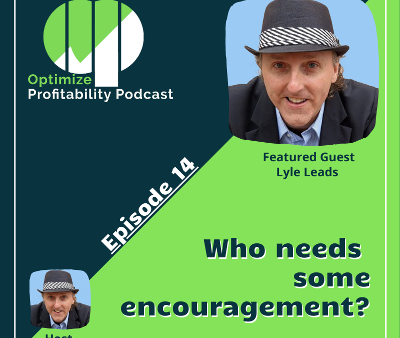 Episode 14 – Who Needs Some Encouragement? – Optimize Profitability Podcast with Lyle Leads