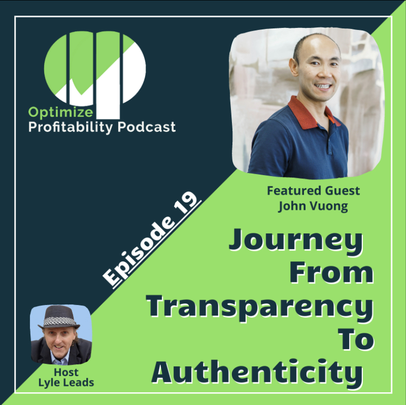 Episode 19 – Journey From Transparency To Authenticity – Optimize Profitability Podcast with John Vuong